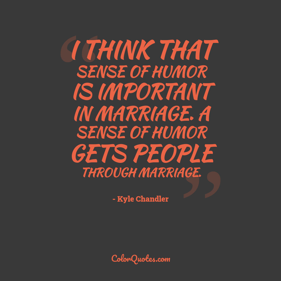 I think that sense of humor is important in marriage. A sense of humor gets people through marriage.