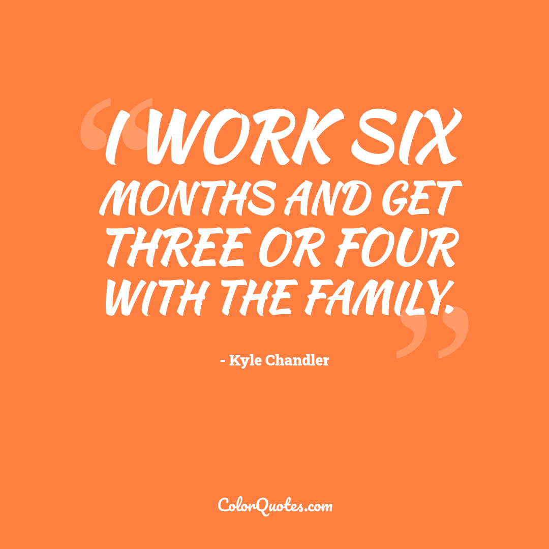I work six months and get three or four with the family.