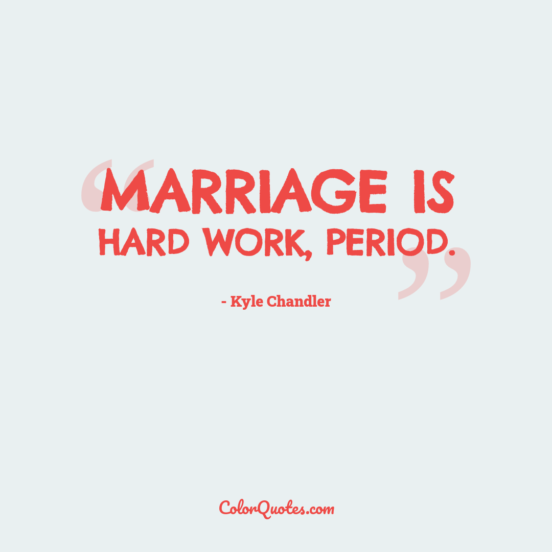 Marriage is hard work, period.