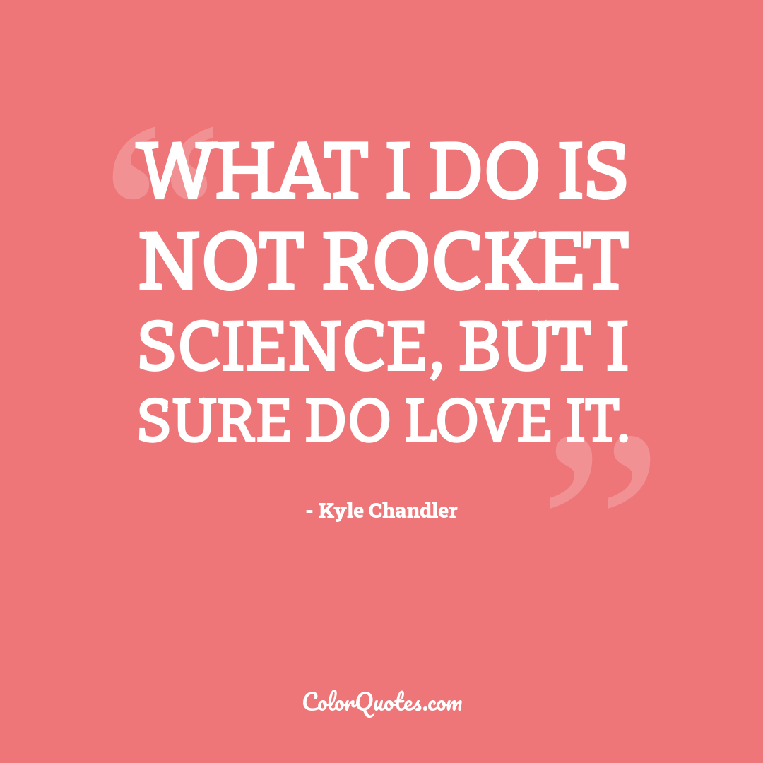 What I do is not rocket science, but I sure do love it.