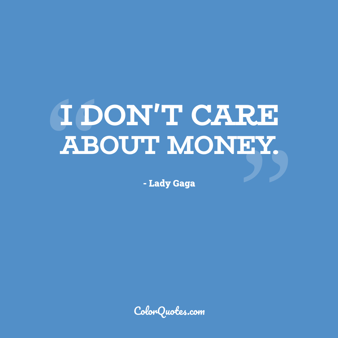 I don't care about money.