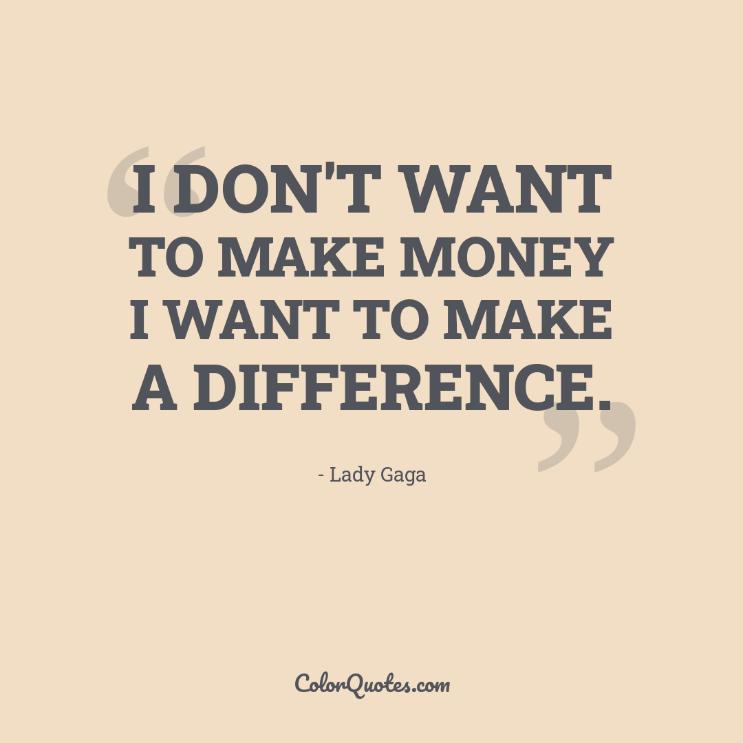 I don't want to make money I want to make a difference.