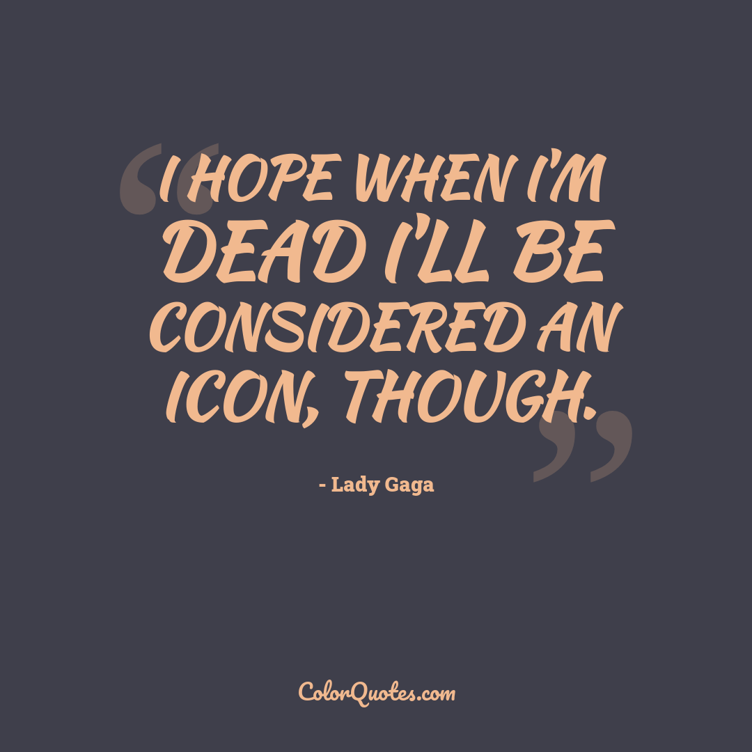 I hope when I'm dead I'll be considered an icon, though.