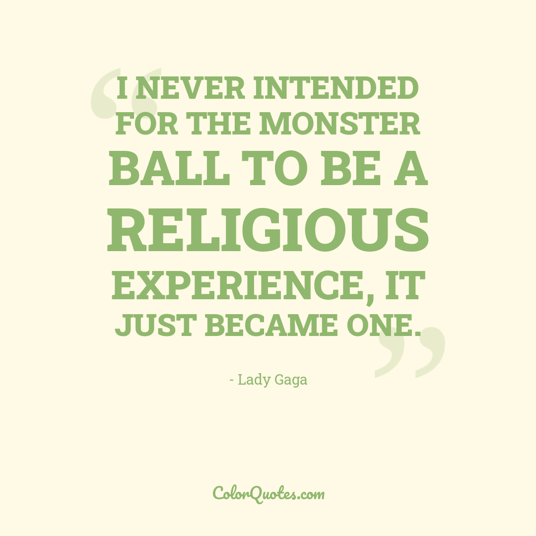 I never intended for the Monster Ball to be a religious experience, it just became one.