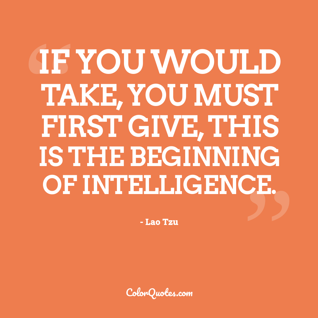 If you would take, you must first give, this is the beginning of intelligence.