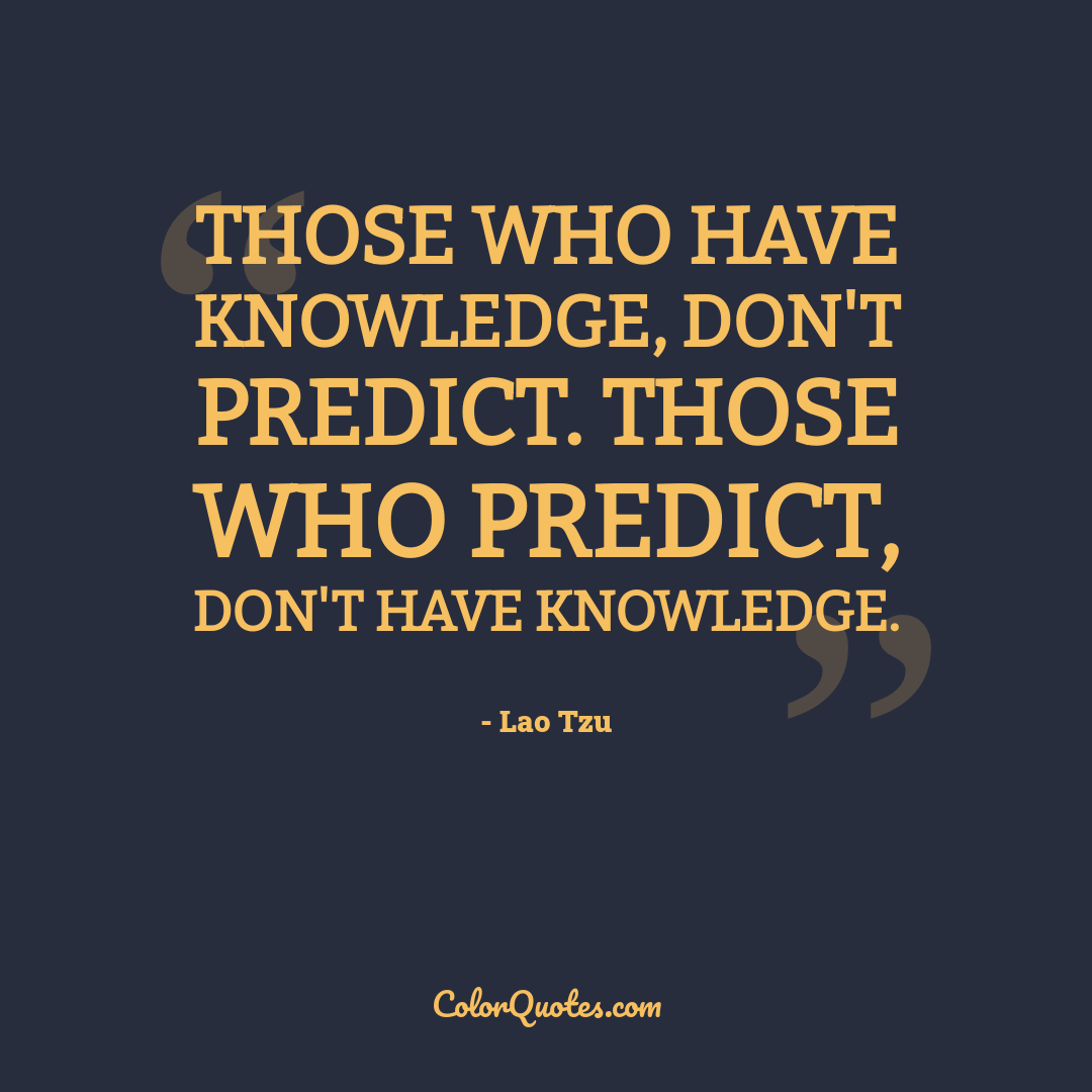 Those who have knowledge, don't predict. Those who predict, don't have knowledge.