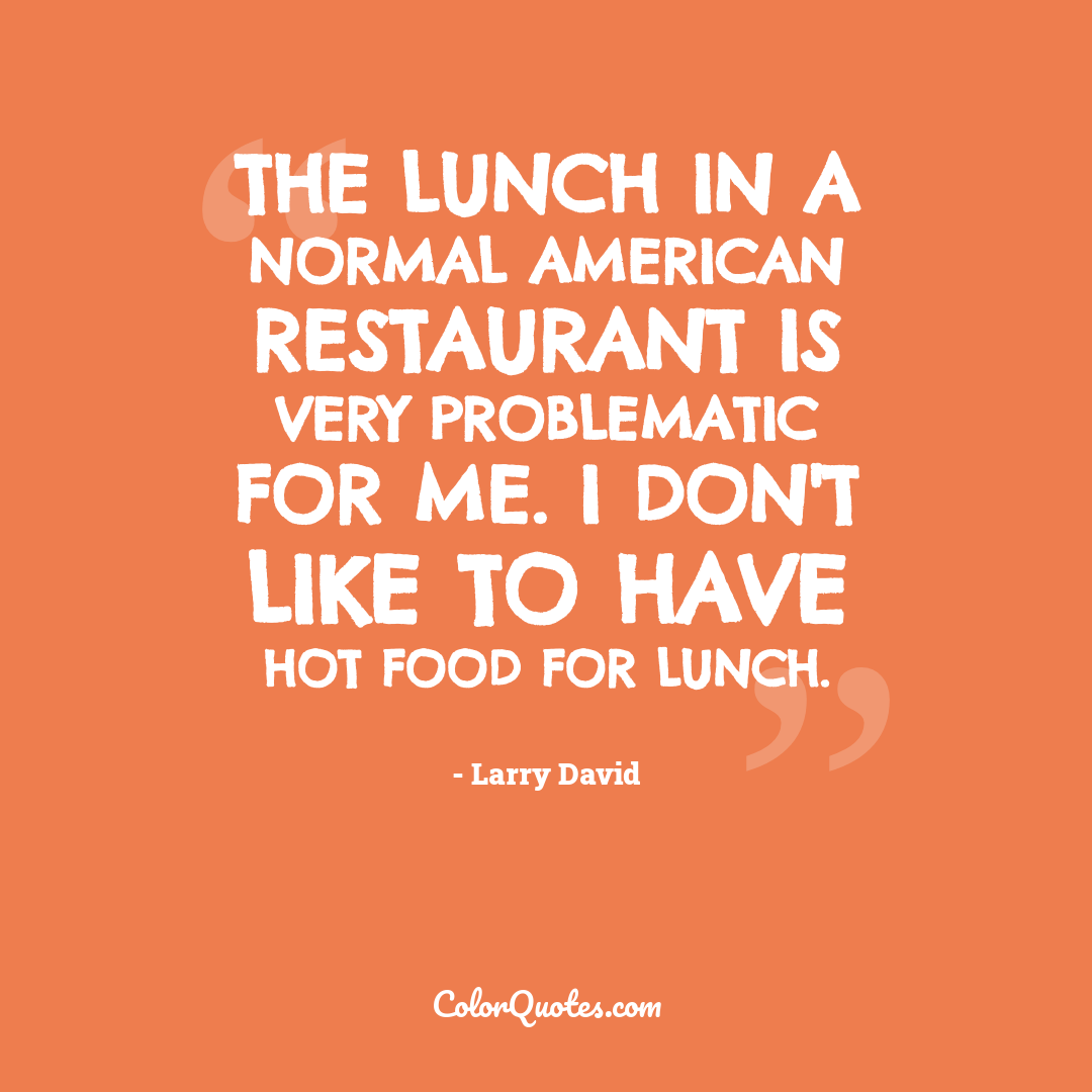 The lunch in a normal American restaurant is very problematic for me. I don't like to have hot food for lunch.