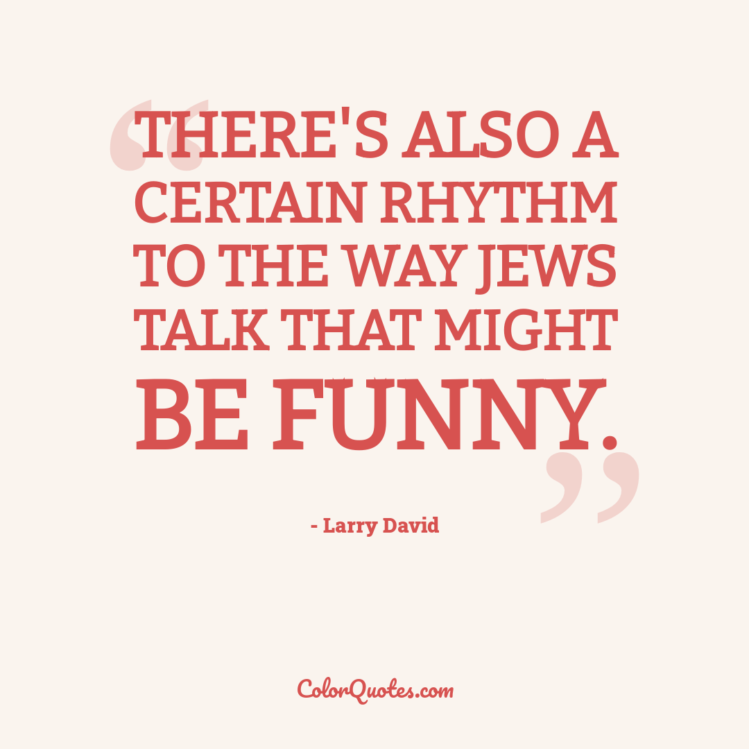 There's also a certain rhythm to the way Jews talk that might be funny.