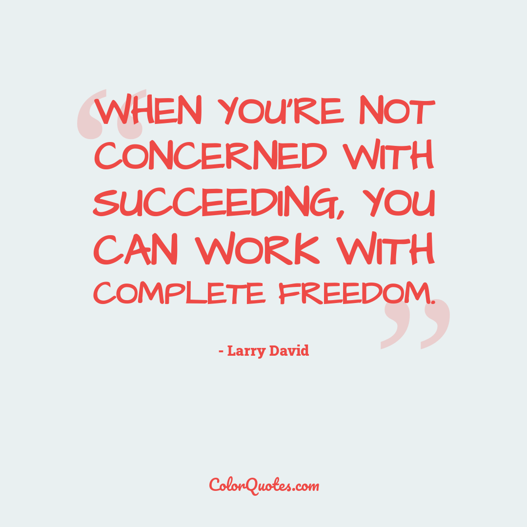When you're not concerned with succeeding, you can work with complete freedom.