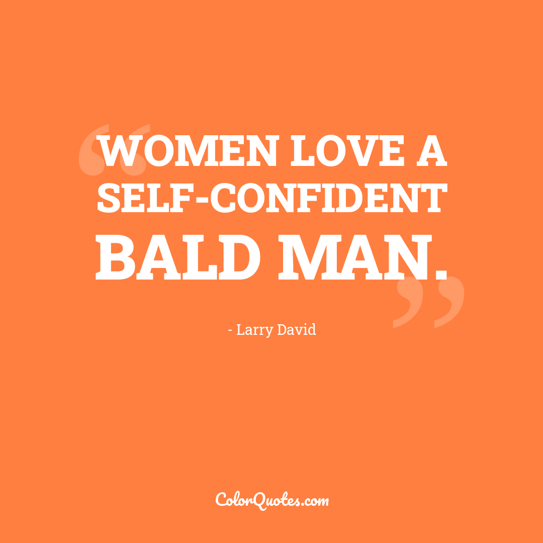 Women love a self-confident bald man.