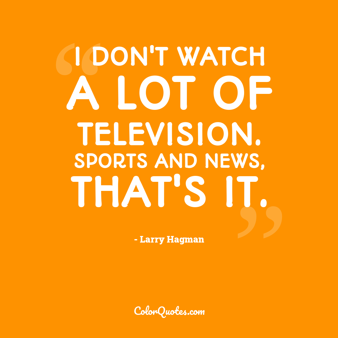 I don't watch a lot of television. Sports and news, that's it.