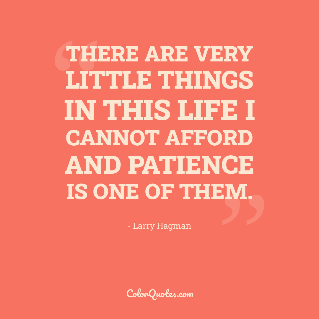 There are very little things in this life I cannot afford and patience is one of them.