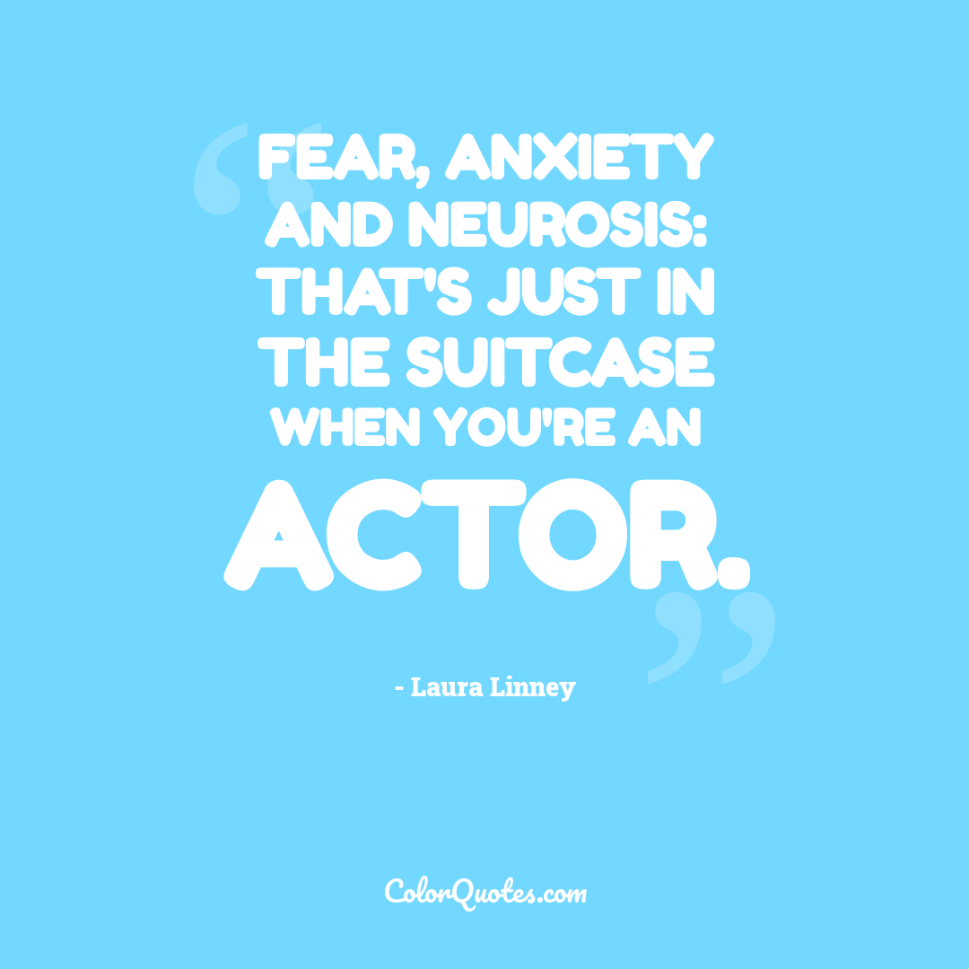 Fear, anxiety and neurosis: that's just in the suitcase when you're an actor.