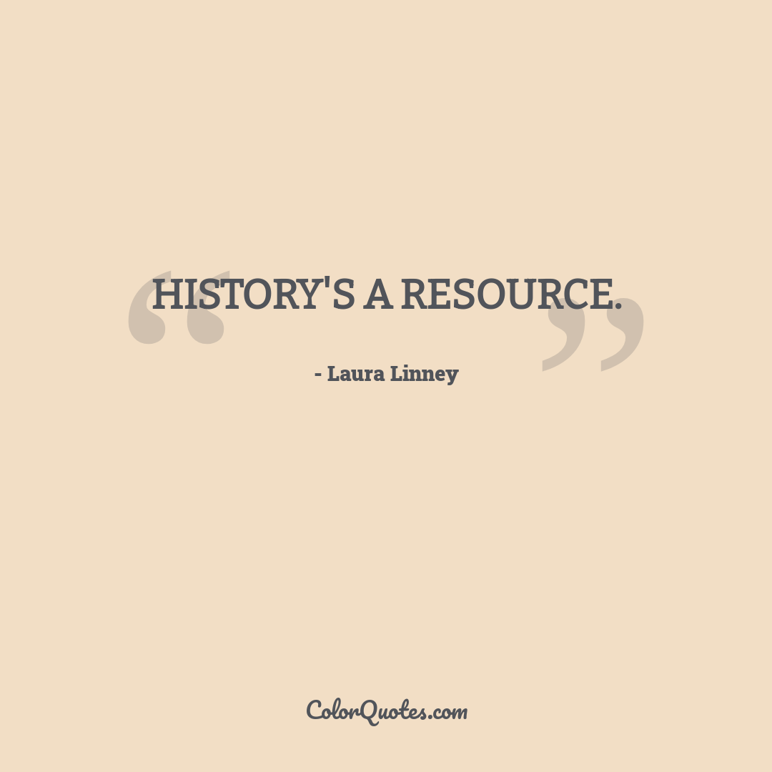 History's a resource.