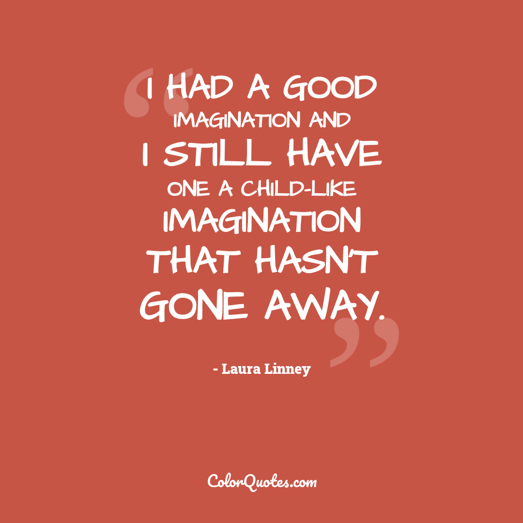 I had a good imagination and I still have one a child-like imagination that hasn't gone away.