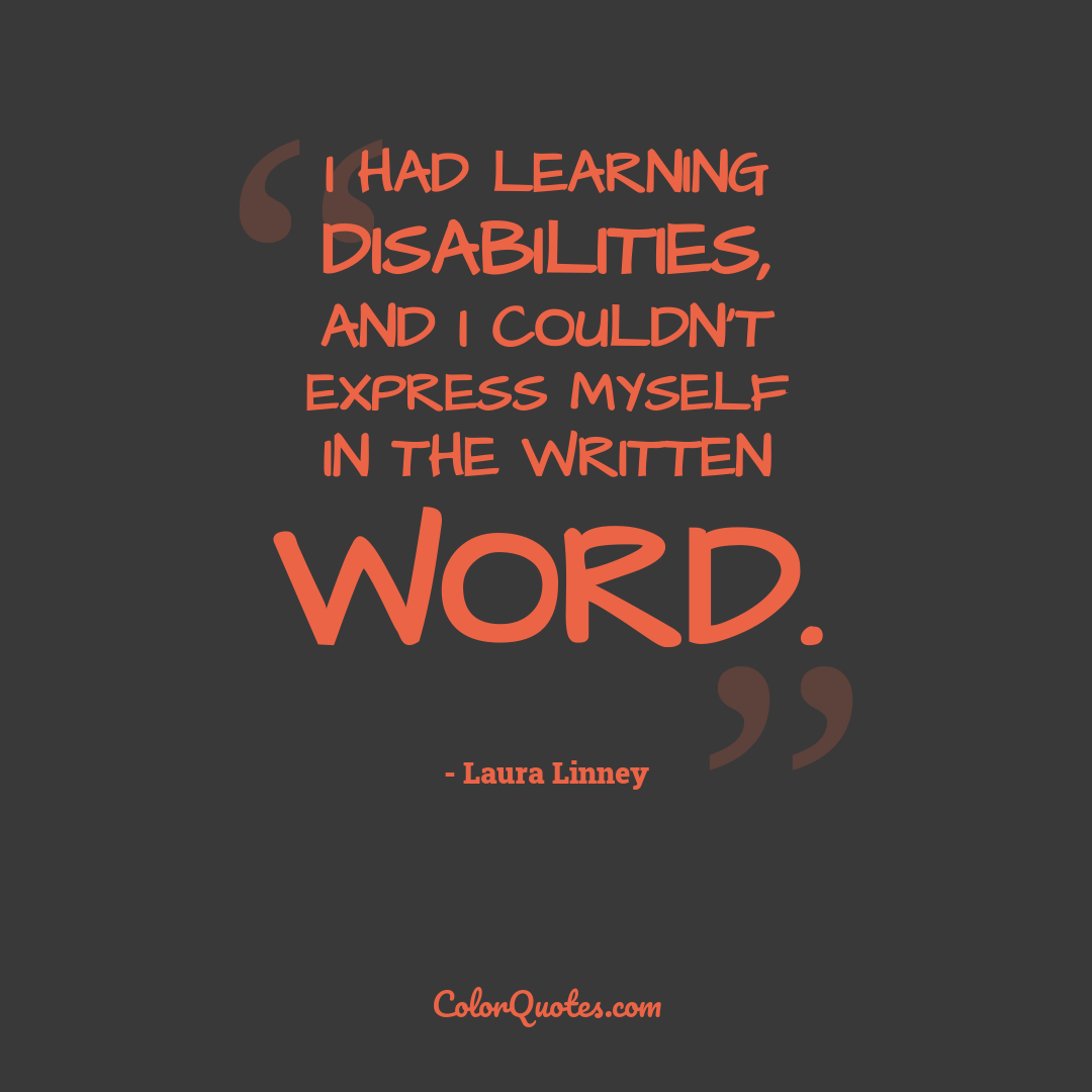 I had learning disabilities, and I couldn't express myself in the written word.
