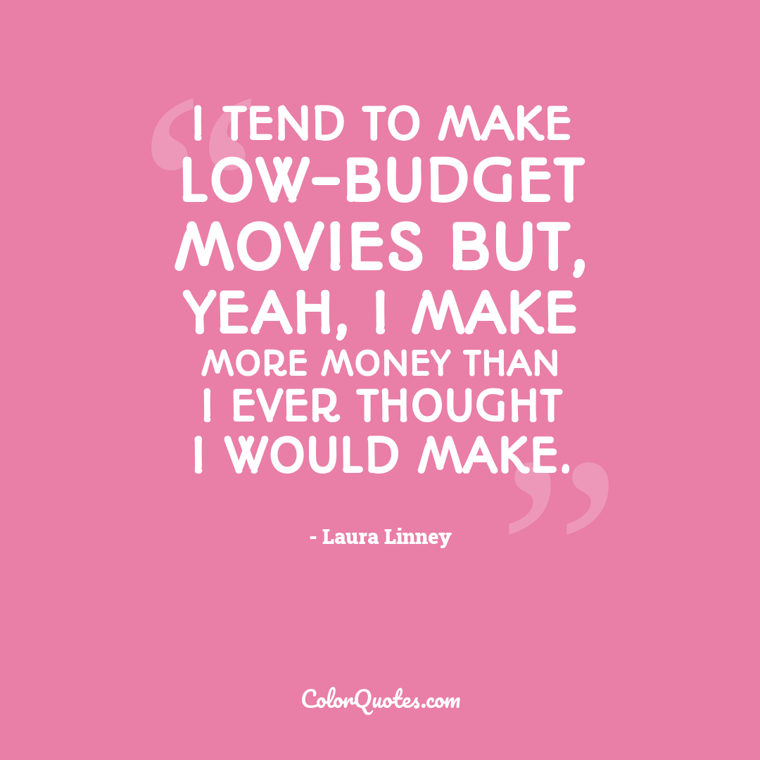 I tend to make low-budget movies but, yeah, I make more money than I ever thought I would make.