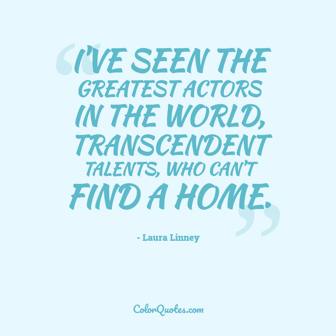 I've seen the greatest actors in the world, transcendent talents, who can't find a home.