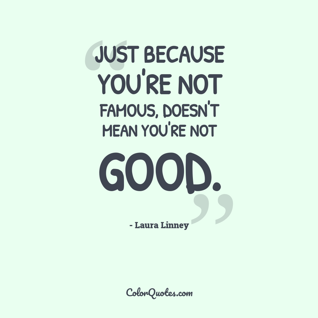Just because you're not famous, doesn't mean you're not good.