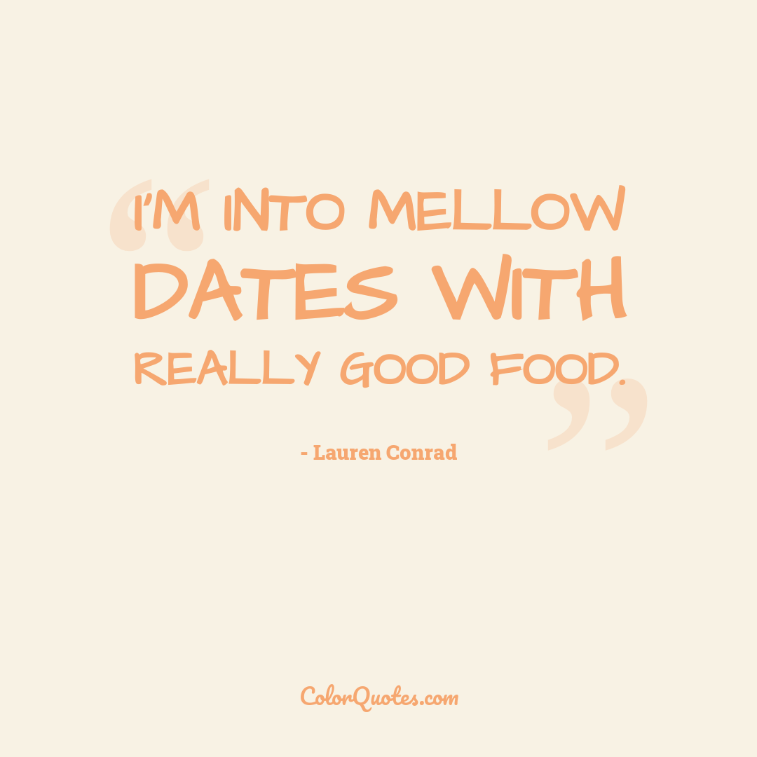 I'm into mellow dates with really good food.