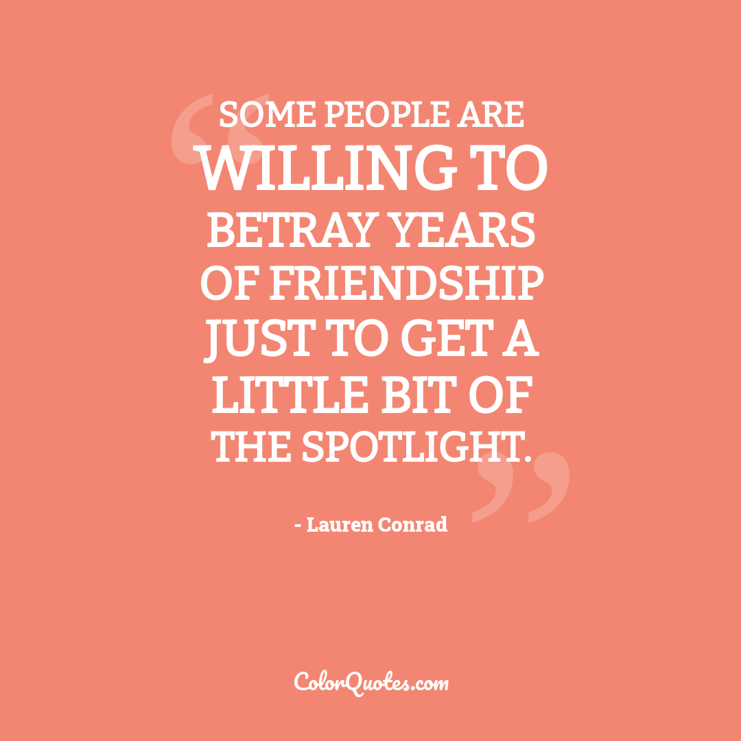 Some people are willing to betray years of friendship just to get a little bit of the spotlight.