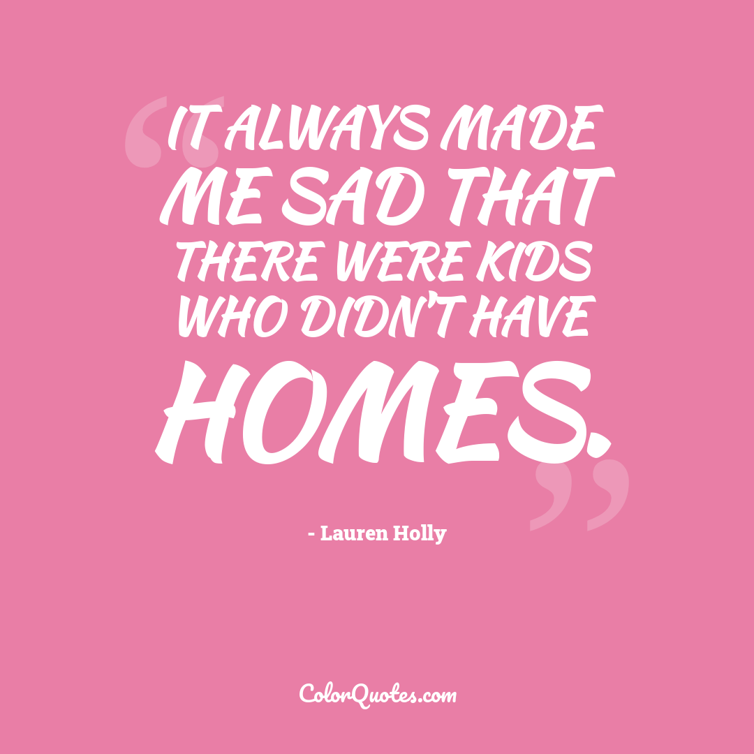 It always made me sad that there were kids who didn't have homes.
