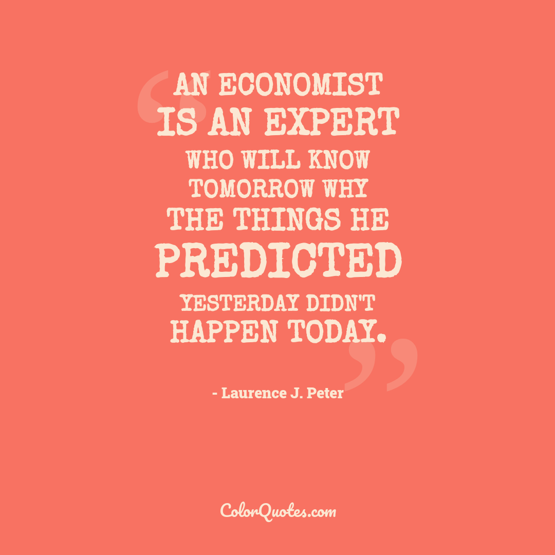 An economist is an expert who will know tomorrow why the things he predicted yesterday didn't happen today.