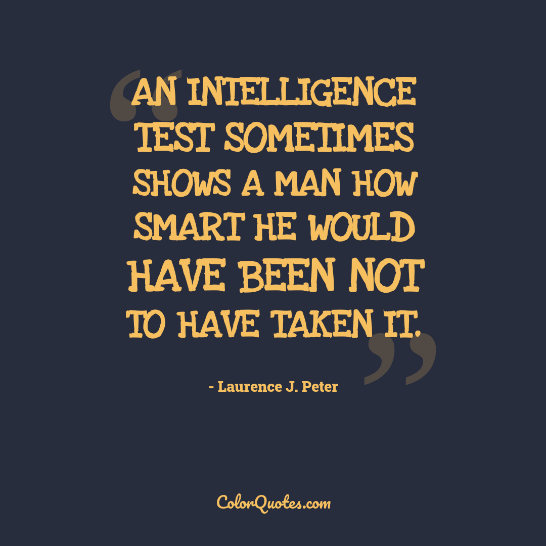 An intelligence test sometimes shows a man how smart he would have been not to have taken it.