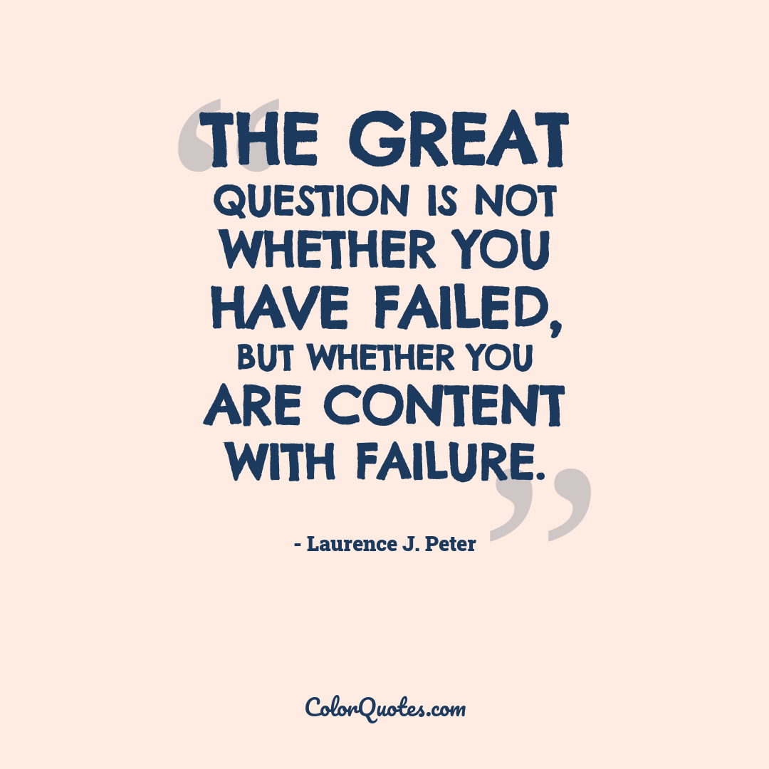 The great question is not whether you have failed, but whether you are content with failure.