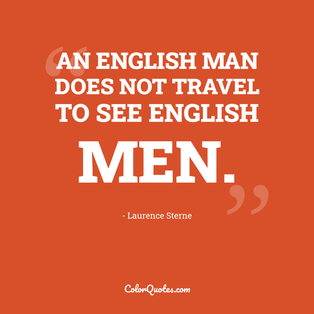 An English man does not travel to see English men.