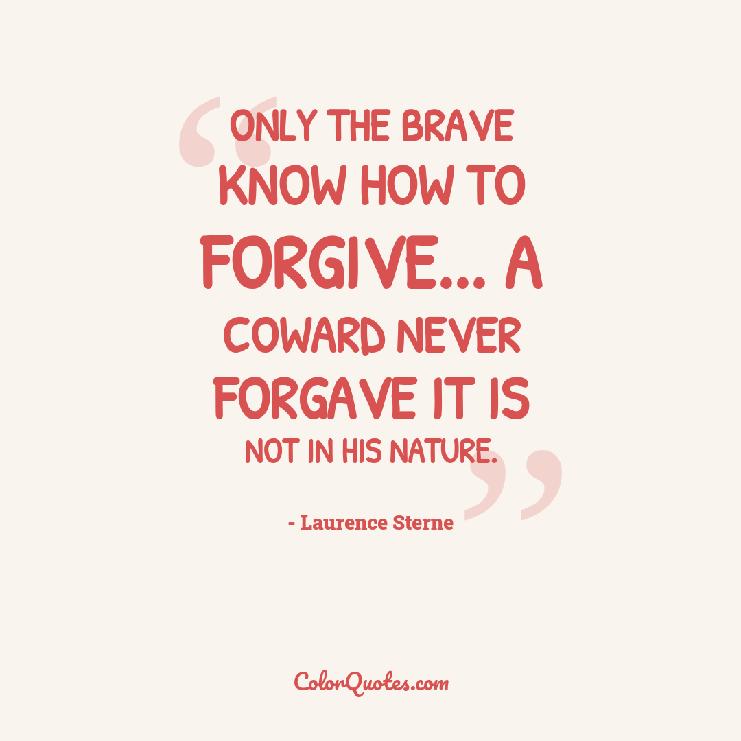 Only the brave know how to forgive... a coward never forgave it is not in his nature.