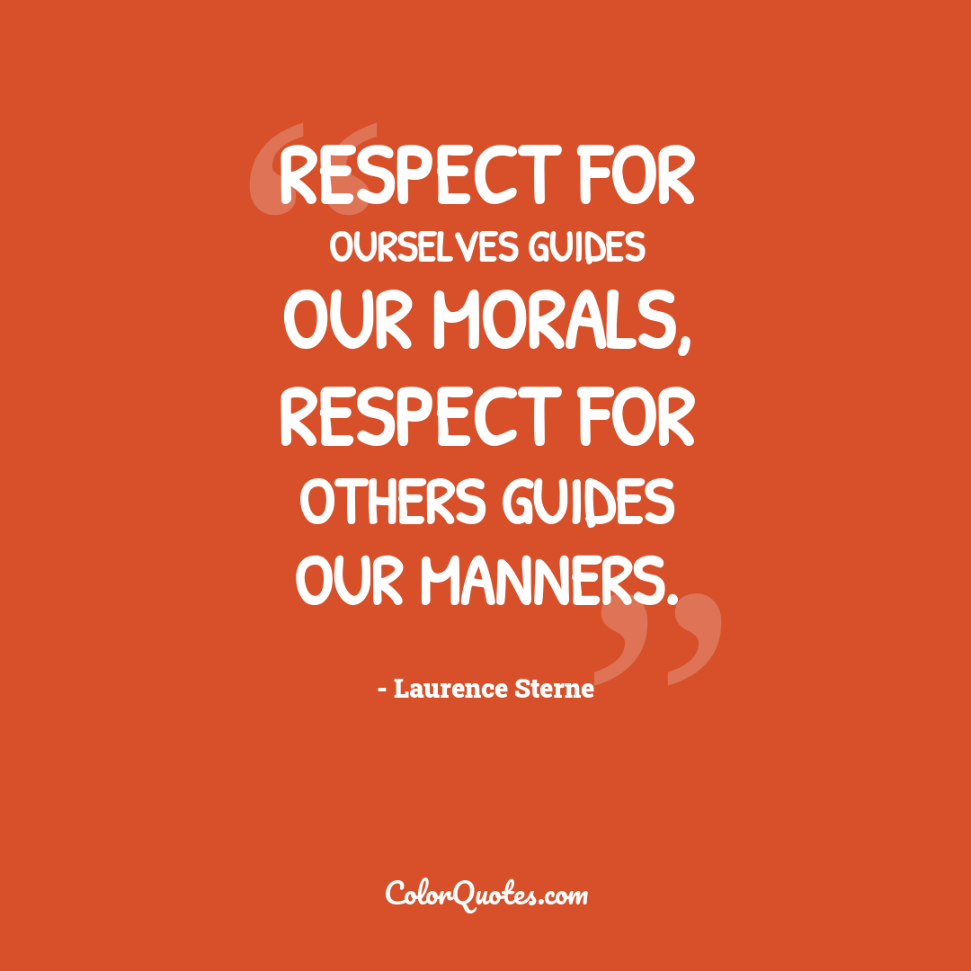 Respect for ourselves guides our morals, respect for others guides our manners.