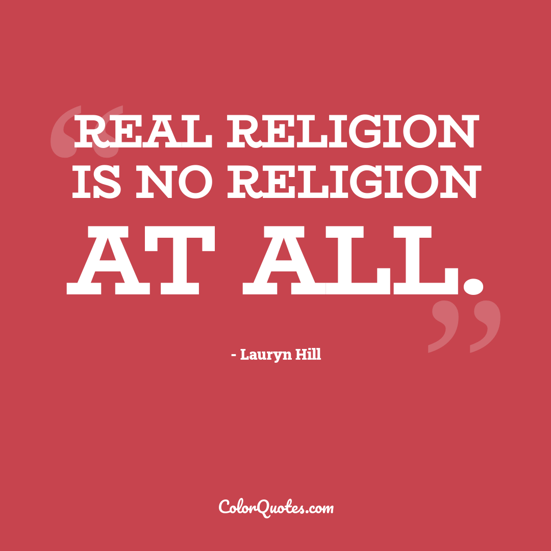Real religion is no religion at all.