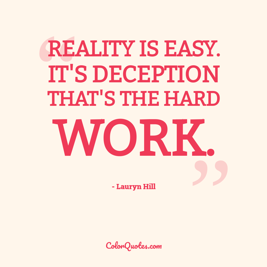Reality is easy. It's deception that's the hard work.
