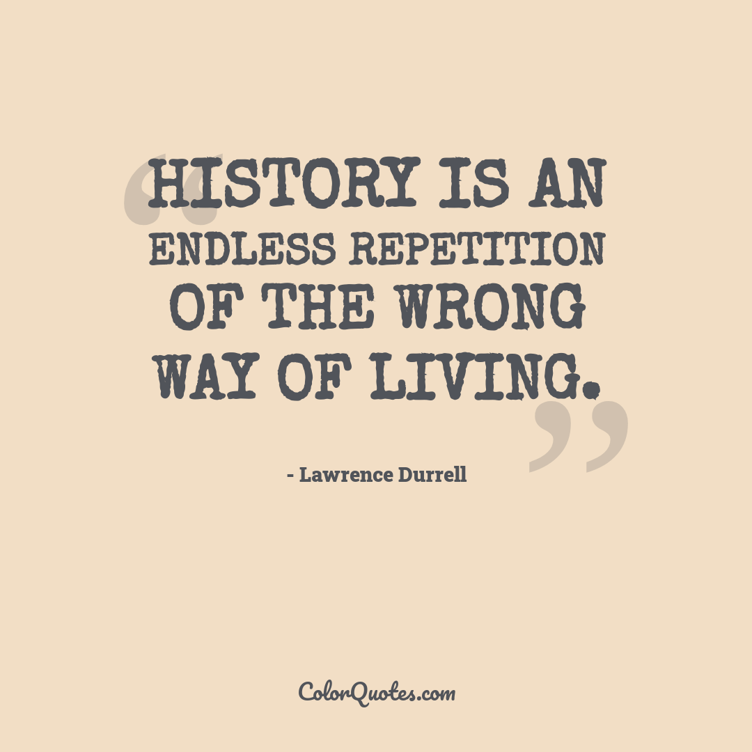 History is an endless repetition of the wrong way of living.