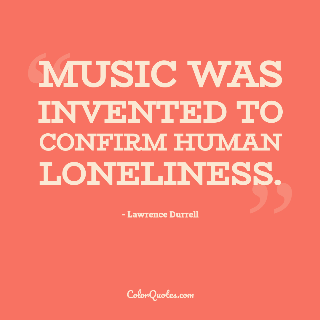 Music was invented to confirm human loneliness.