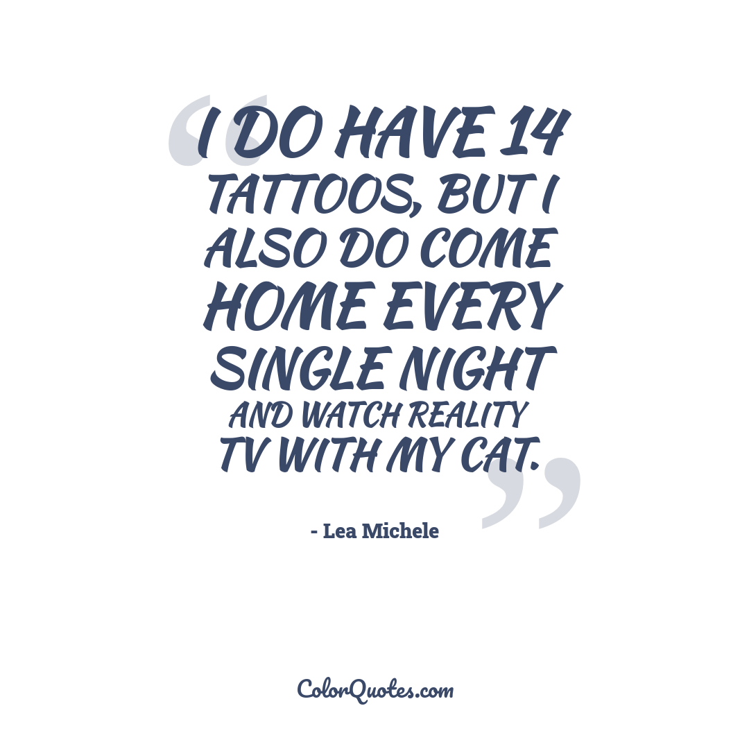 I do have 14 tattoos, but I also do come home every single night and watch reality TV with my cat.