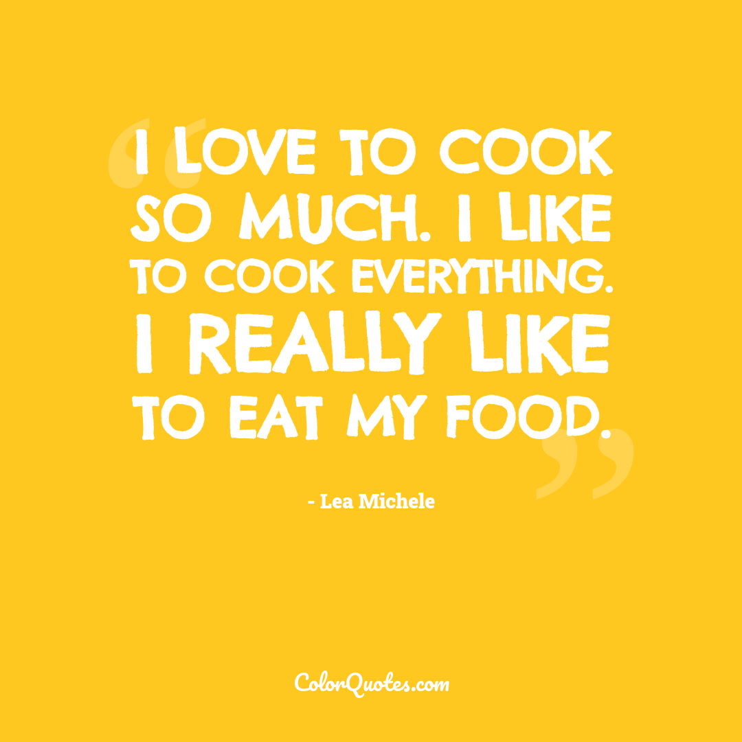 I love to cook so much. I like to cook everything. I really like to eat my food.