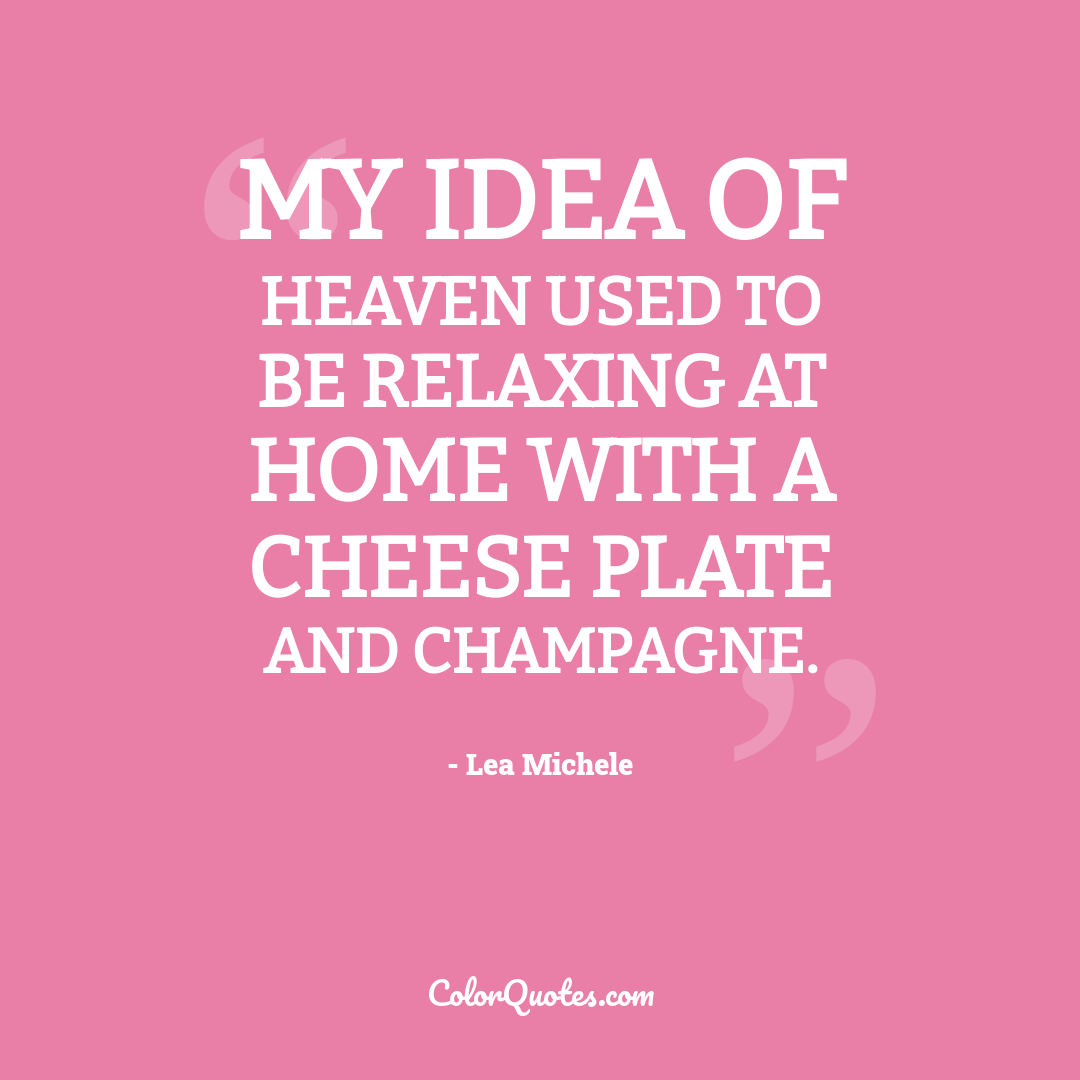 My idea of heaven used to be relaxing at home with a cheese plate and champagne.