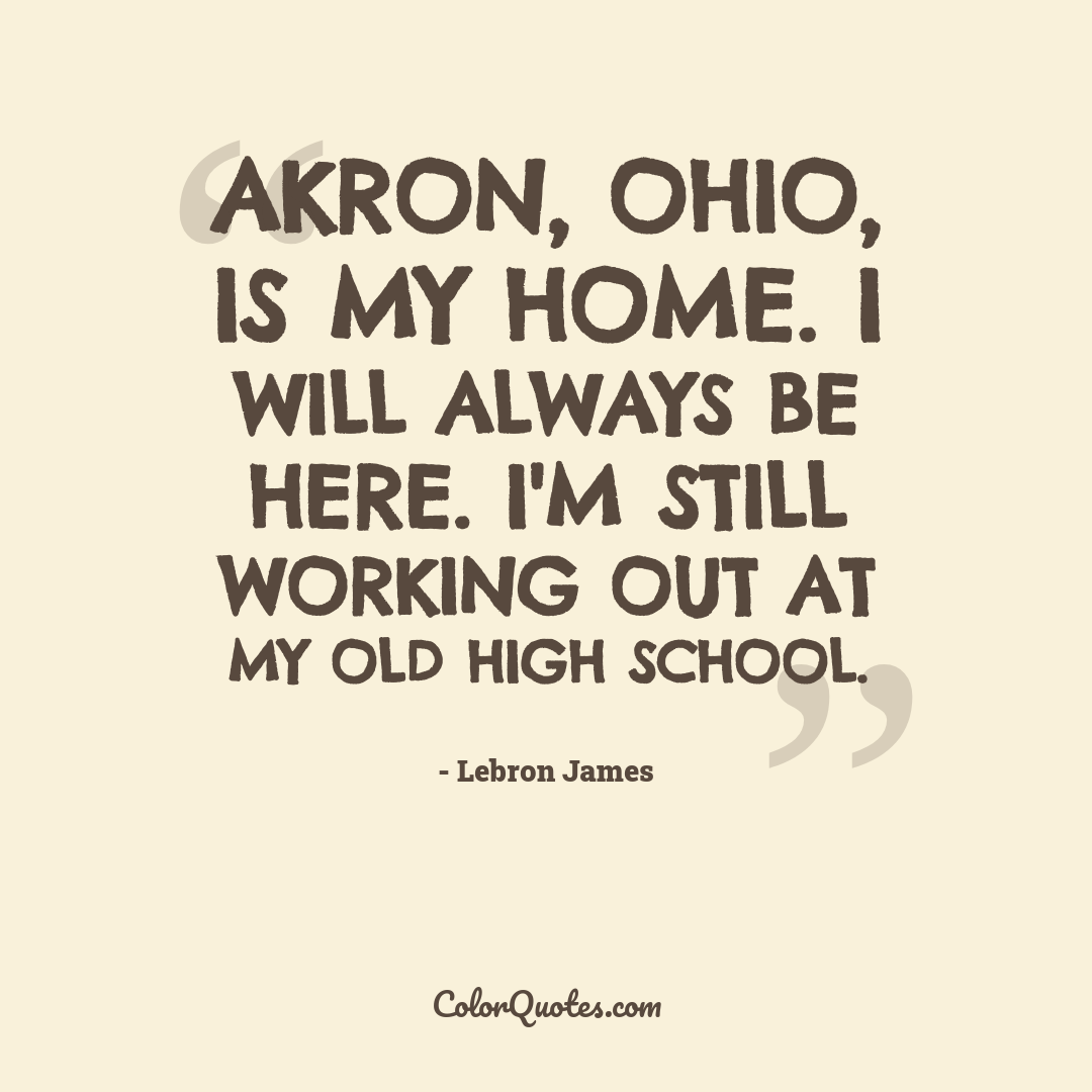 Akron, Ohio, is my home. I will always be here. I'm still working out at my old high school.
