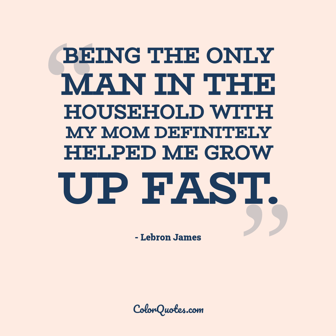 Being the only man in the household with my mom definitely helped me grow up fast.