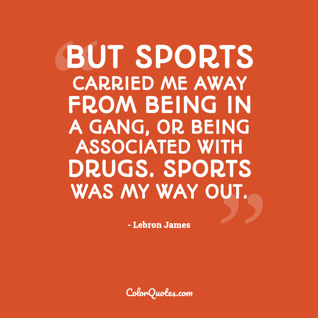 But sports carried me away from being in a gang, or being associated with drugs. Sports was my way out.