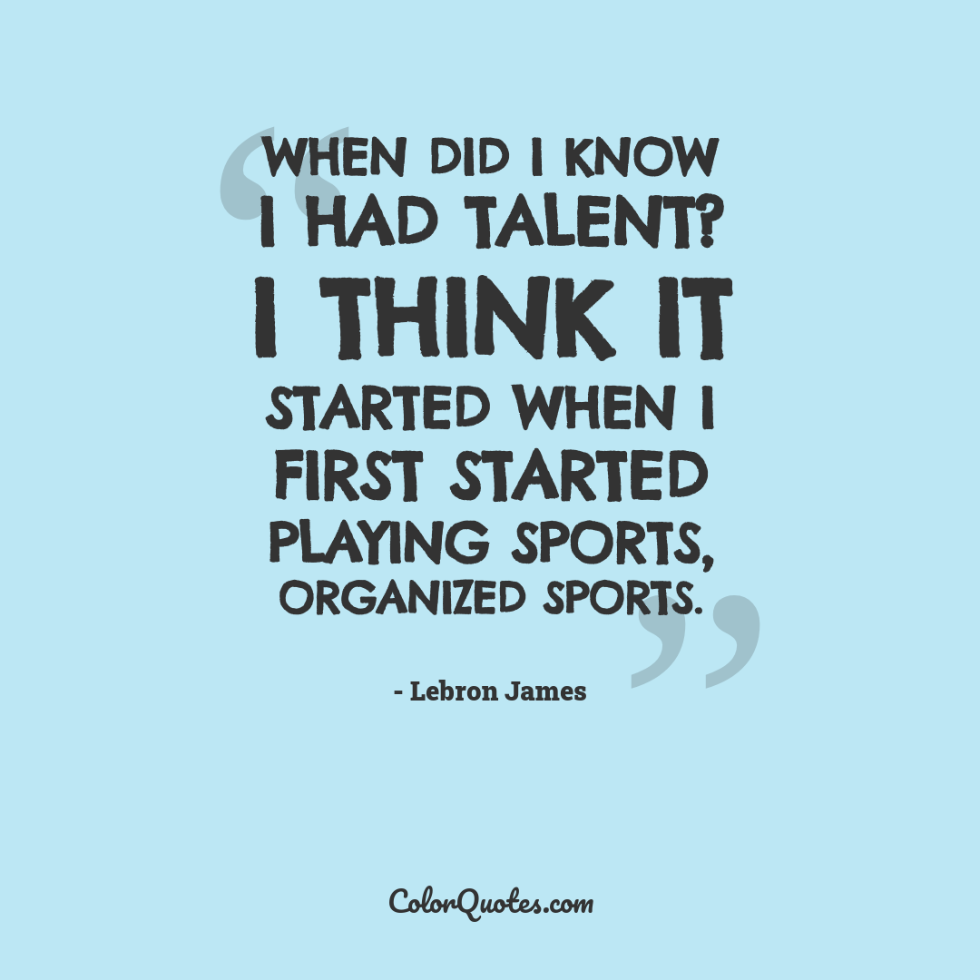 When did I know I had talent? I think it started when I first started playing sports, organized sports.