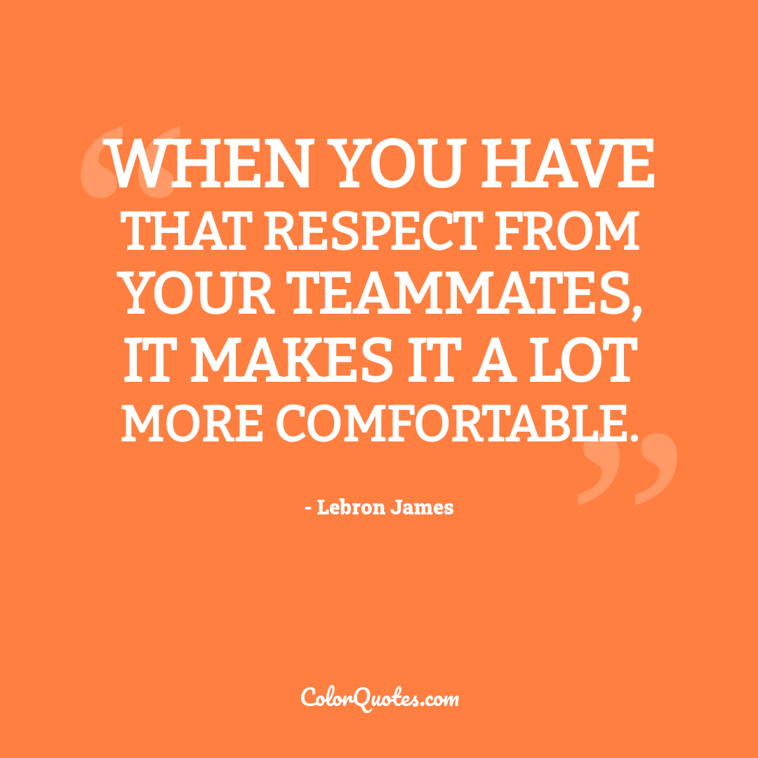 When you have that respect from your teammates, it makes it a lot more comfortable.