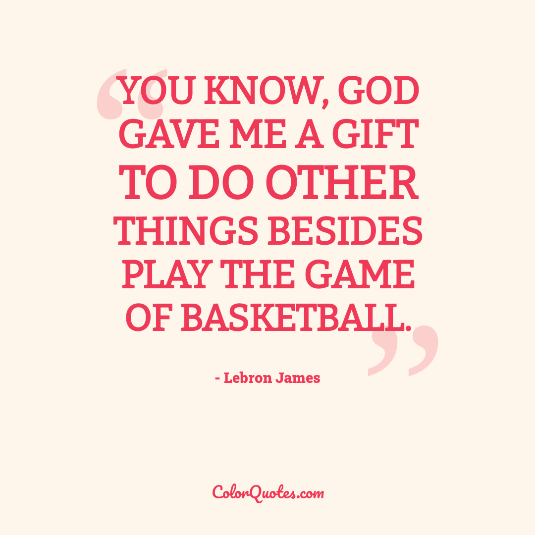 You know, God gave me a gift to do other things besides play the game of basketball.