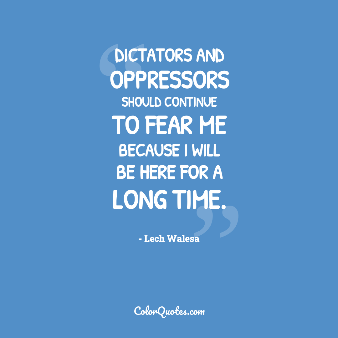 Dictators and oppressors should continue to fear me because I will be here for a long time.