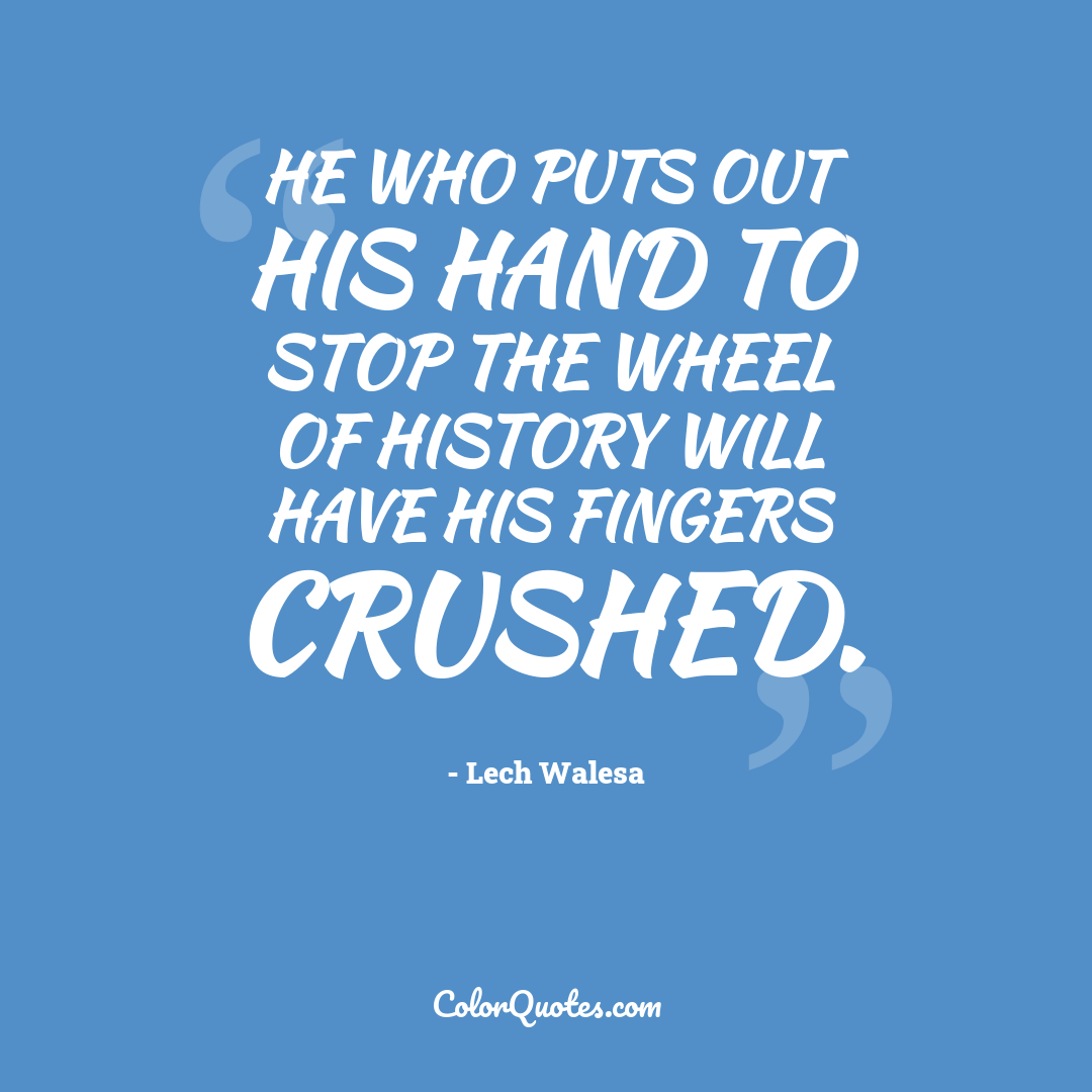 He who puts out his hand to stop the wheel of history will have his fingers crushed.
