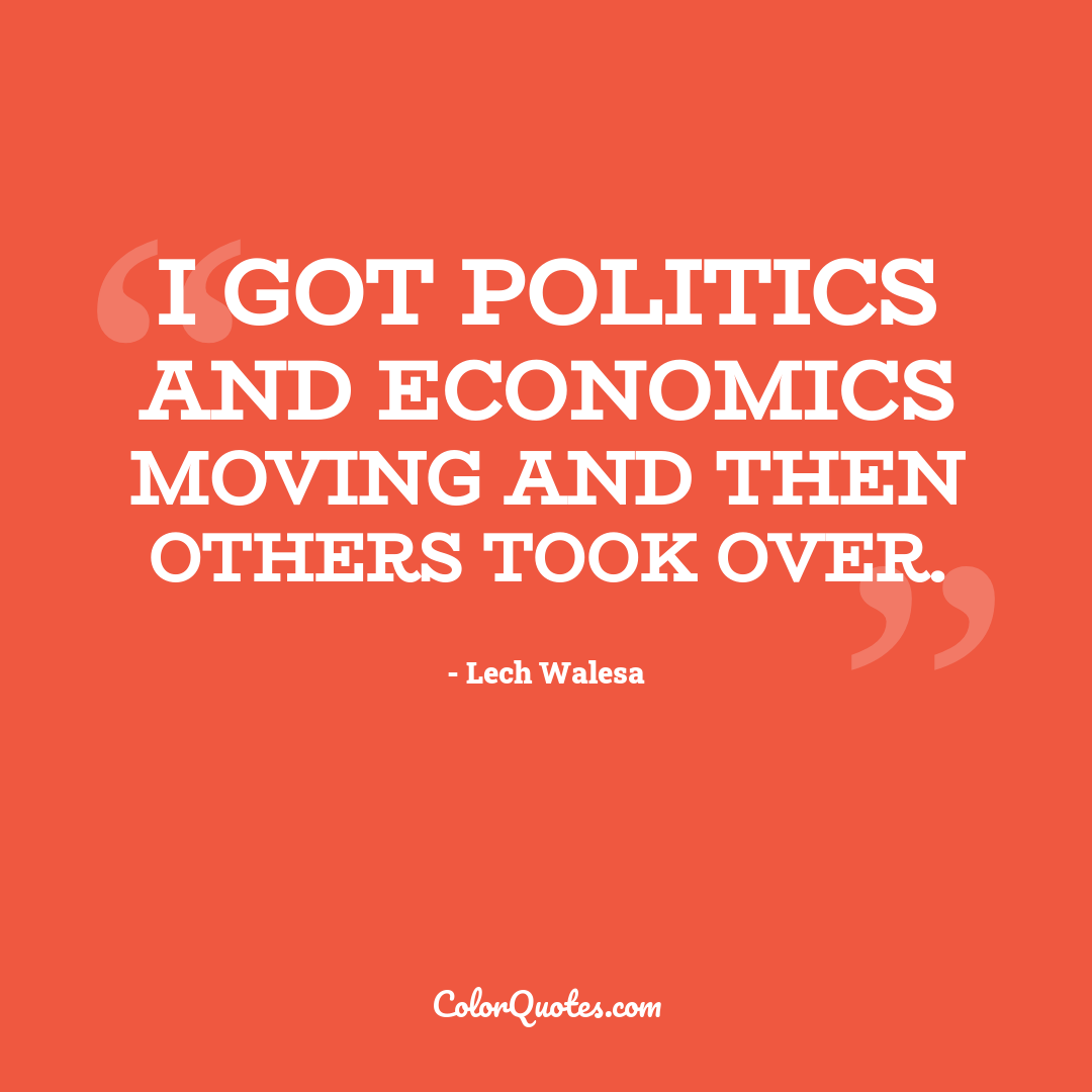 I got politics and economics moving and then others took over.