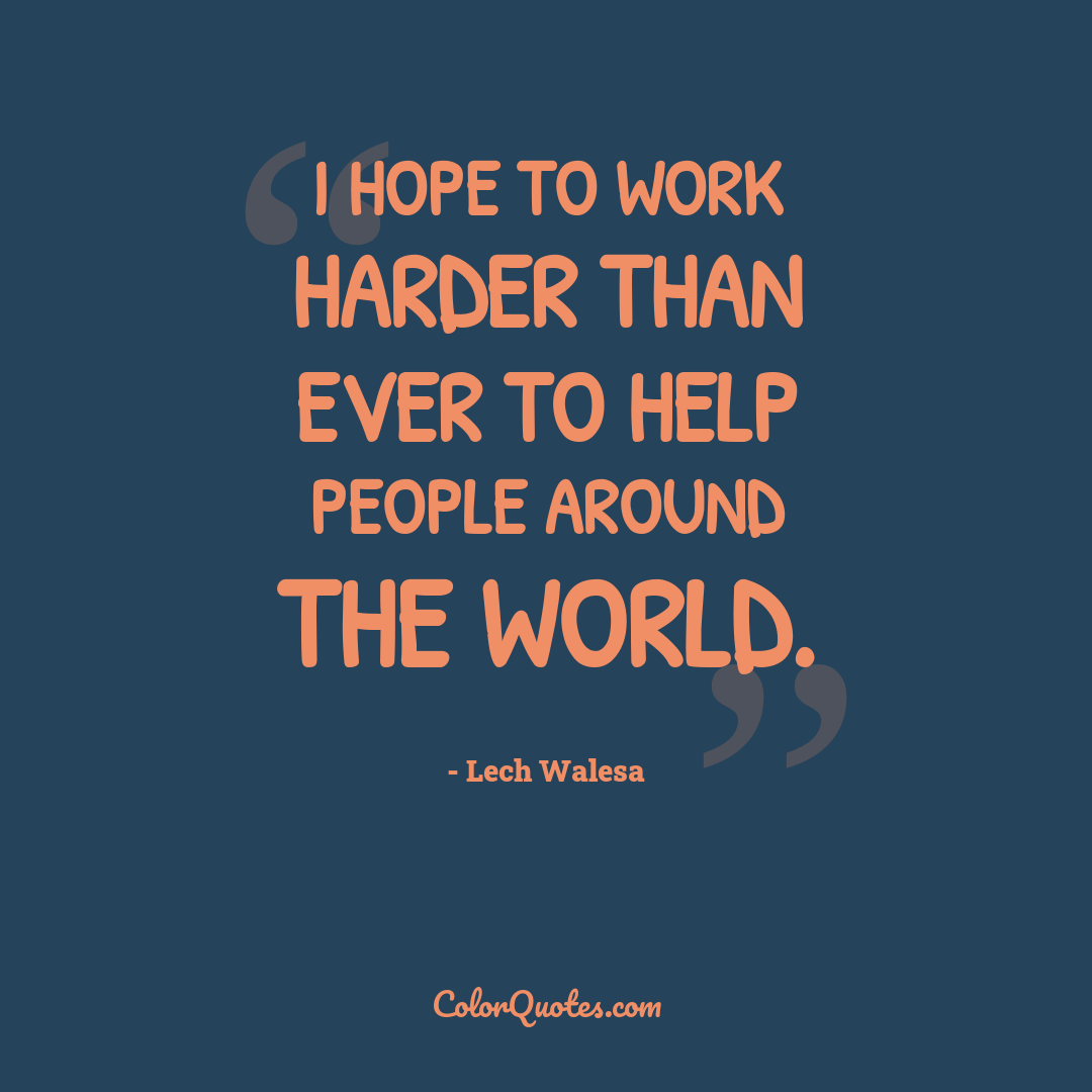 I hope to work harder than ever to help people around the world.