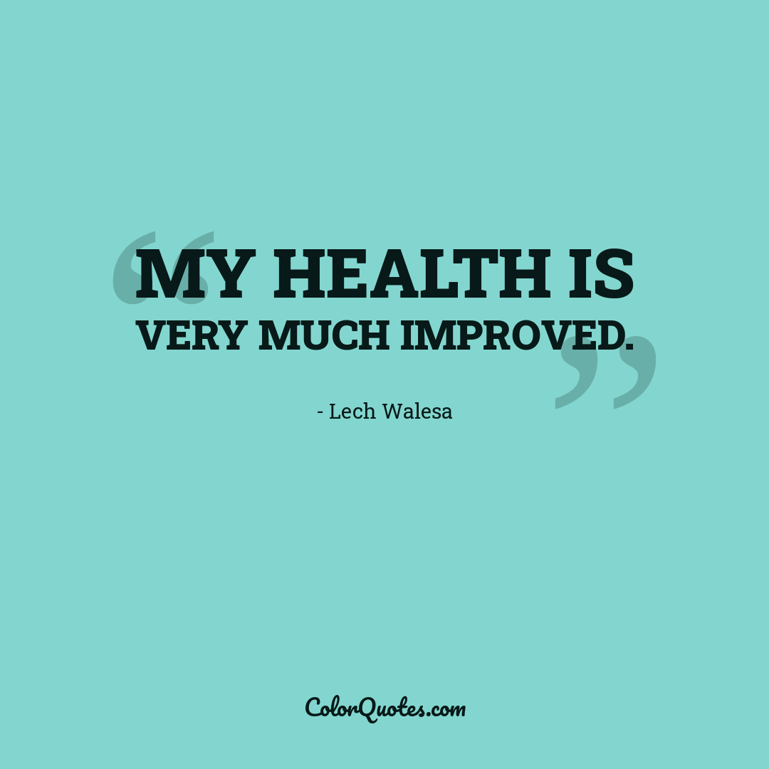 My health is very much improved.